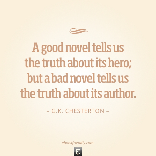 Quote by G.K. Chesterton - A good novel tells us the truth about its hero; but a bad novel tells us the truth about its author.