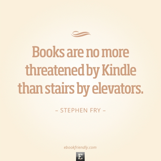 Quote Stephen Fry books are no more threatened by Kindle than stairs by elevators