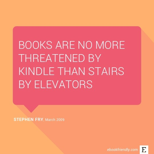 Books are no more threatened by Kindle than stairs by elevators. –Stephen Fry