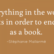 Everything in the world exists in order to end up as a book. –Stéphanie Mallarmé