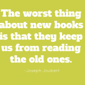 The worst thing about new books is that they keep us from reading the old ones. –Joseph Joubert