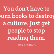 You don't have to burn books to destroy a culture. Just get people to stop reading them. –Ray Bradbury