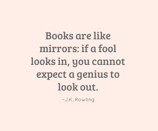 Books are like mirrors: if a fool looks in, you cannot expect a genius to look out. - J.K. Rowling