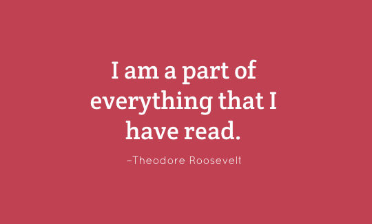 I am a part of everything that I have read. - Theodore Roosevelt