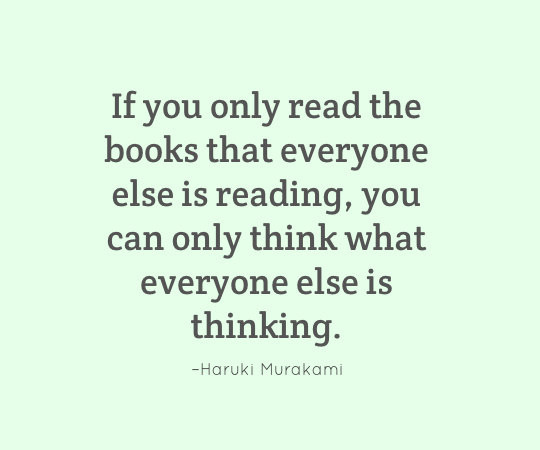 If you only read the books that everyone else is reading, you can only think what everyone else is thinking. - Haruki Murakami