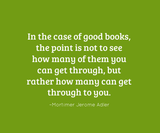 In the case of good books, the point is not to see how many of them you can get through, but rather how many can get through to you. - Mortimer Jerome Adler