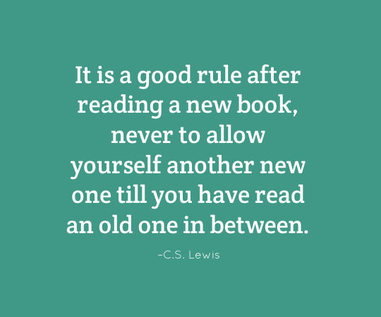 It is a good rule after reading a new book, never to allow yourself another new one till you have read an old one in between. - C.S. Lewis