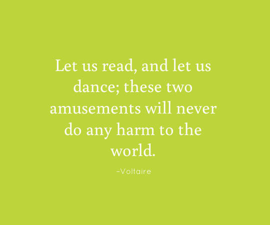 Let us read, and let us dance; these two amusements will never do any harm to the world. - Voltaire