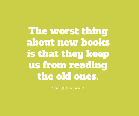 The worst thing about new books is that they keep us from reading the old ones. - Joseph Joubert