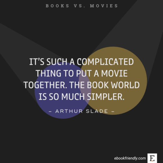 Quotes about books vs movies: It's such a complicated thing to put a movie together. The book world is so much simpler. -Arthur Slade