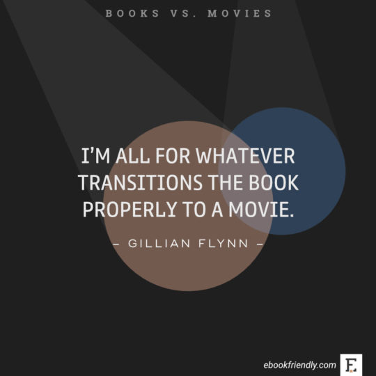 Quotes about books vs movies: I'm all for whatever transitions the book properly to a movie. -Gillian Flynn