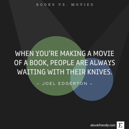 Quotes about books vs movies: When you're making a movie of a book, people are always waiting with their knives. -Joel Edgerton