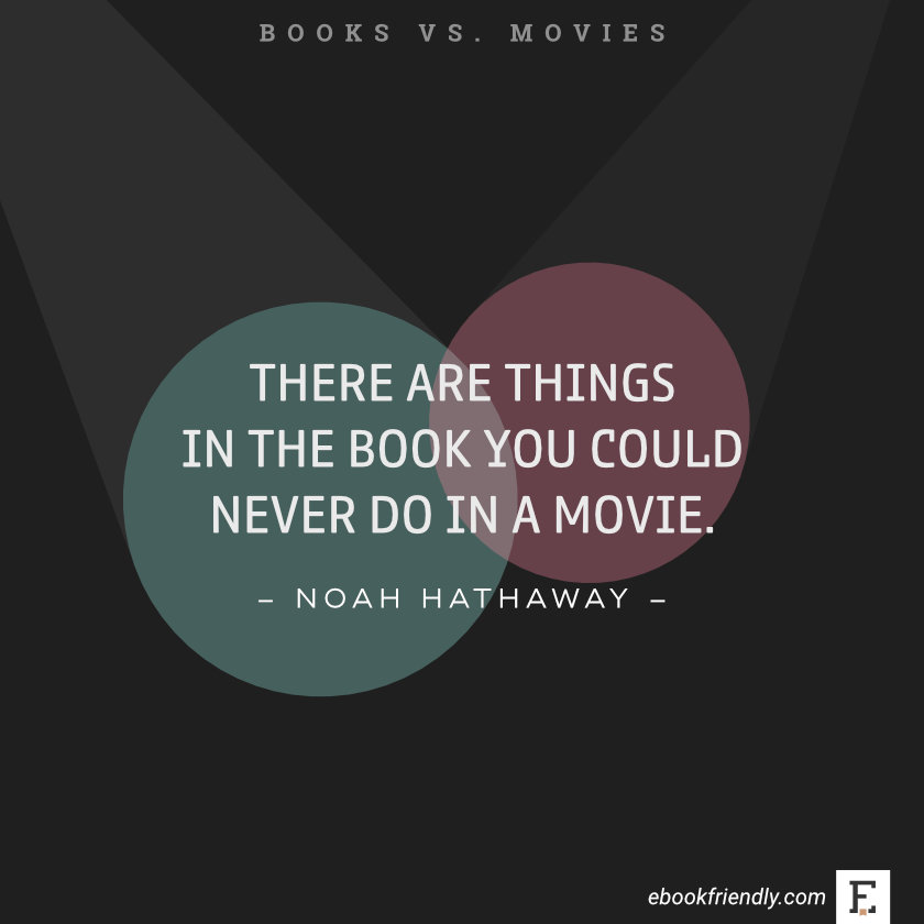 Quotes about books vs movies: There are things in the book you could never do in a movie. -Noah Hathaway