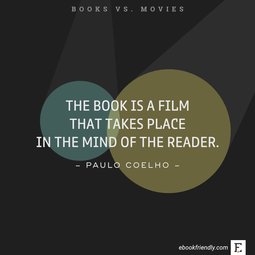 Quotes about books vs movies: The book is a film that takes place in the mind of the reader. -Paulo Coelho
