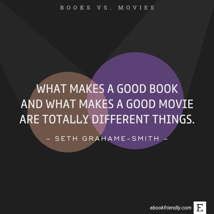 Quotes about books vs movies: What makes a good book and what makes a good movie are totally different things. -Seth Grahame-Smith
