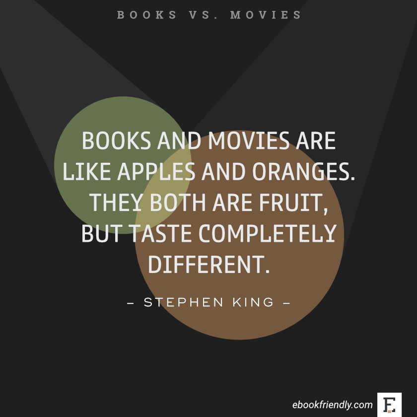 Quotes about books vs movies: Books and movies are like apples and oranges. They both are fruit, but taste completely different. –Stephen King