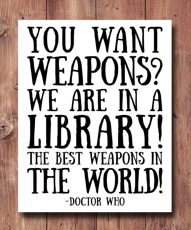 Best quotes about libraries: You want weapons? We're in a library. Books are the best weapon in the world. –Dr Who