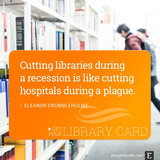 Cutting libraries during a recession is like cutting hospitals during a plague. –Eleanor Crumblehulme #library #quote