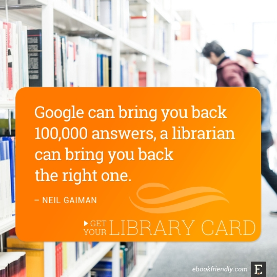 Google can bring you back 100,000 answers, a librarian can bring you back the right one. –Neil Gaiman