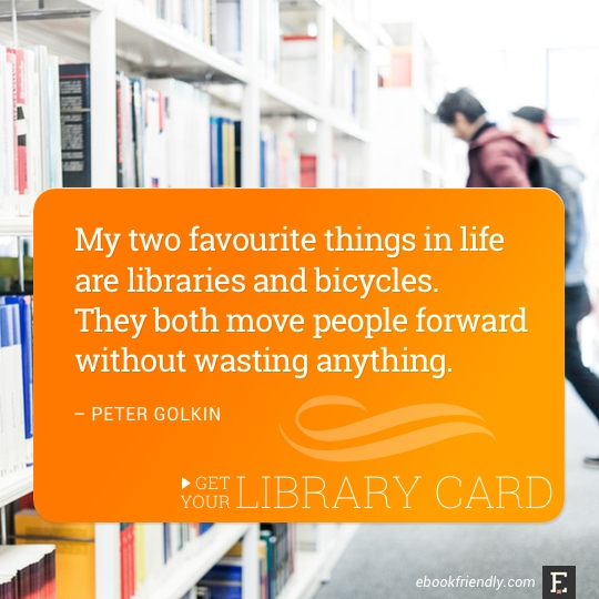 My two favourite things in life are libraries and bicycles. They both move people forward without wasting anything. –Peter Golkin #library #quote