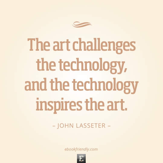 The art challenges the technology, and the technology inspires the art. –John Lasseter