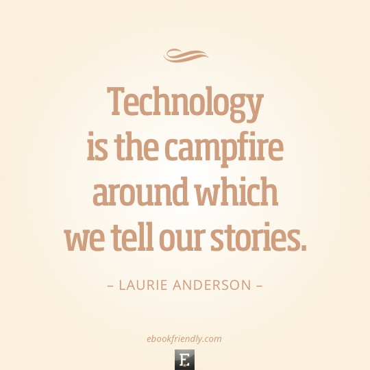 Technology is the campfire around which we tell our stories. –Laurie Anderson
