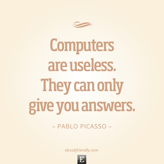 books libraries and technology in quotes that never get outdated computers are useless they can only give you answers pablo picasso