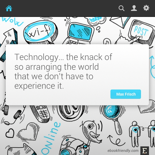 Technology… the knack of so arranging the world that we don't have to experience it. –Max Frisch #quote