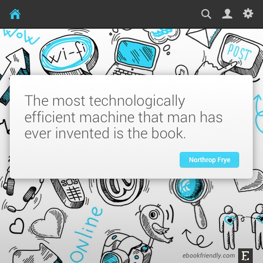 The most technologically efficient machine that man has ever invented is the book. –Northrop Frye