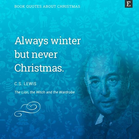 Always winter but never Christmas. -CS Lewis