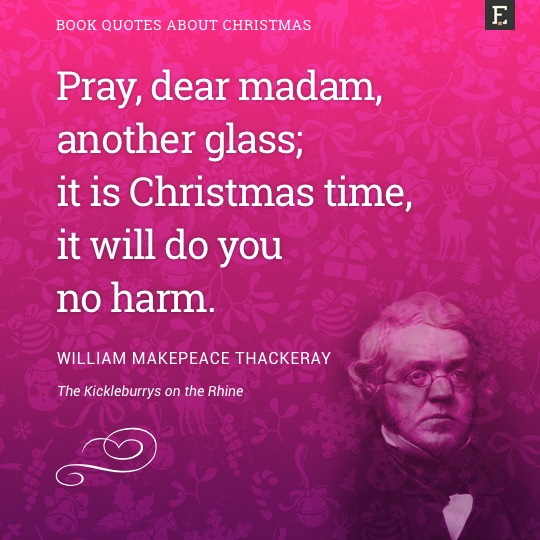 Pray, dear madam, another glass; it is Christmas time, it will do you no harm. -William Makepeace Thackeray