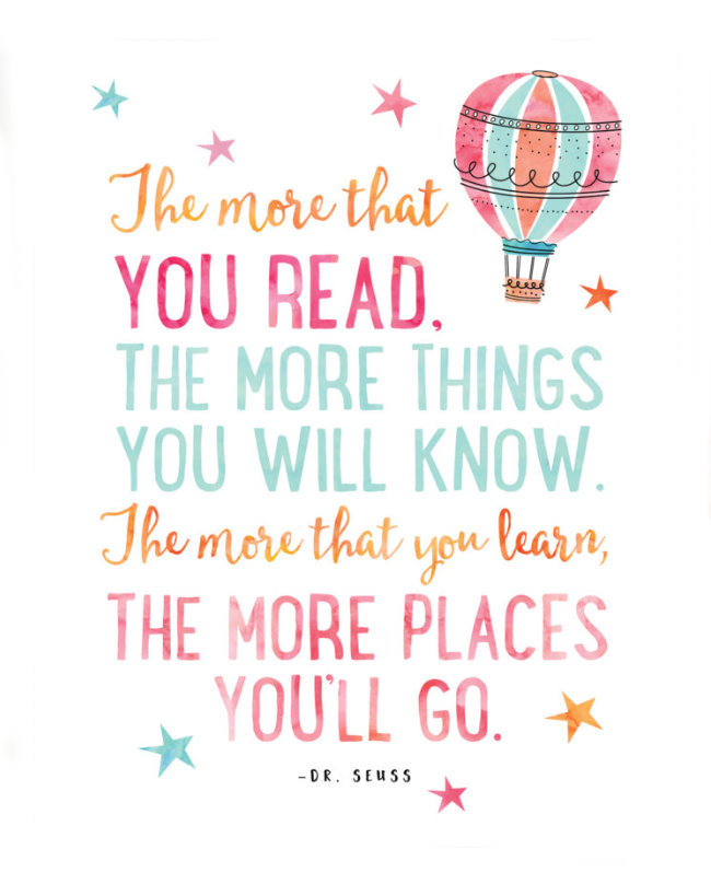 The more that you read, the more things you will know. The more that you learn, the more places you'll go. –Dr. Seuss #book #quote