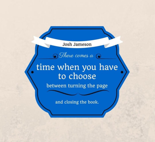 There comes a time when you have to choose between turning the page and closing the book. –Josh Jameson #quote #books