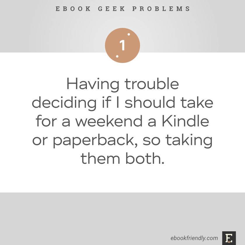 Ebook geek problems No. 1 - Having trouble deciding if I should take for a weekend a Kindle or paperback, so taking them both.