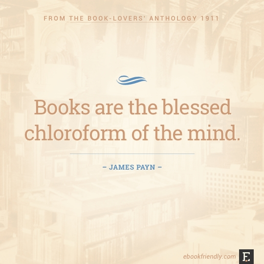 Books are the blessed chloroform of the mind. –James Payn #book #quote