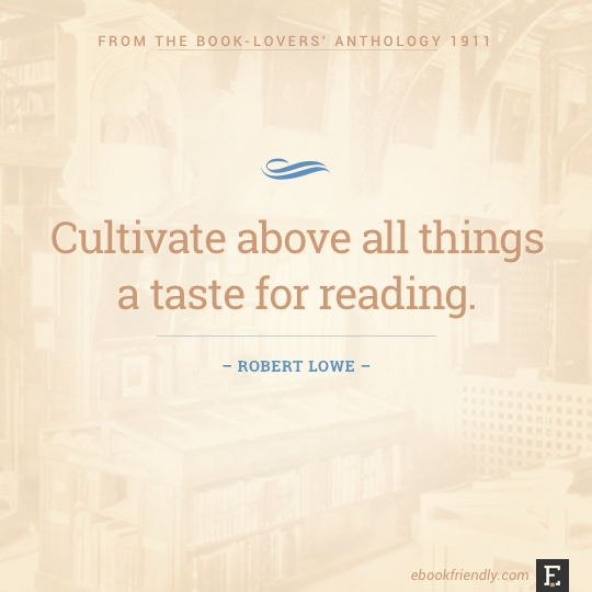 Cultivate above all things a taste for reading. –Robert Lowe #book #quote