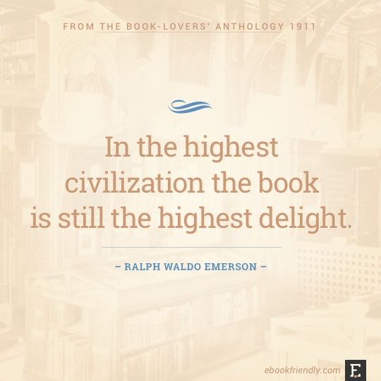 In the highest civilization the book is still the highest delight. –Ralph Waldo Emerson #book #quote