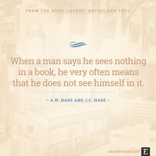 When a man says he sees nothing in a book, he very often means that he does not see himself in it. –A.W. Hare