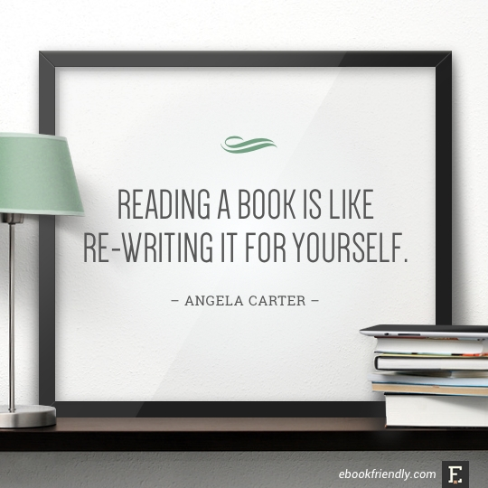 Reading a book is like re-writing it for yourself. – Angela Carter #book #quote