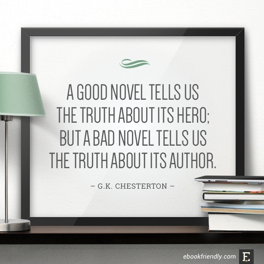 A good novel tells us the truth about its hero; but a bad novel tells us the truth about its author. –G.K. Chesterton #book #quote