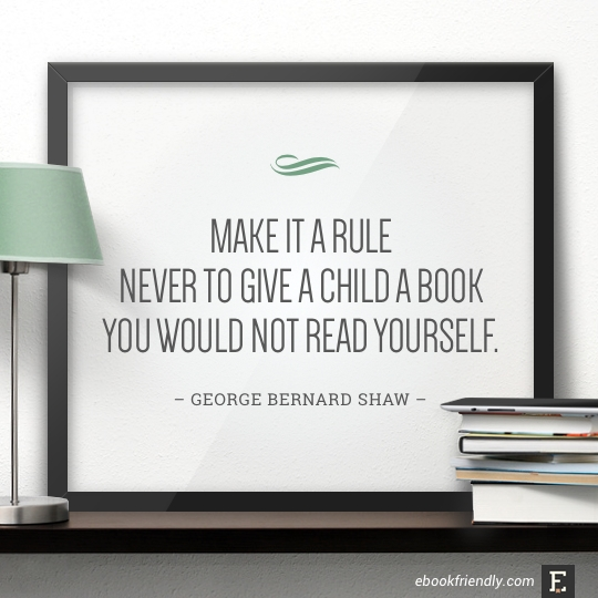 Make it a rule never to give a child a book you would not read yourself. –George Bernard Shaw #book #quote