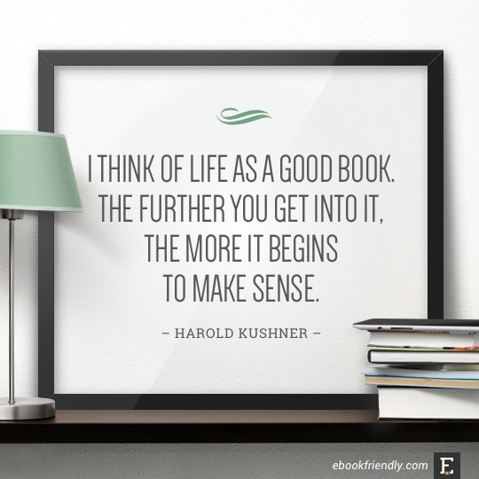I think of life as a good book. The further you get into it, the more it begins to make sense. –Harold Kushner #book #quote