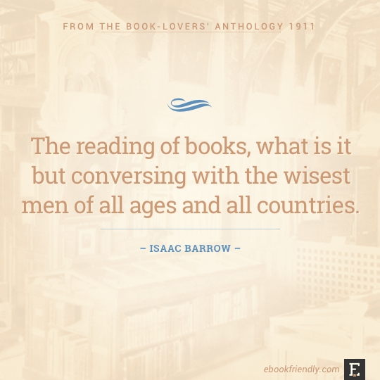 The reading of books, what is it but conversing with the wisest men of all ages and all countries. –Isaac Barrow