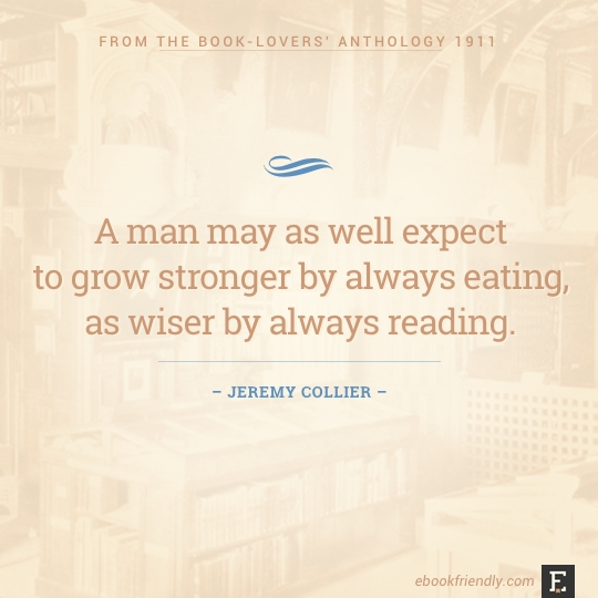 A man may as well expect to grow stronger by always eating, as wiser by always reading. –Jeremy Collier