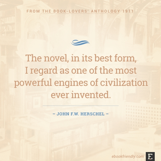 The novel, in its best form, I regard as one of the most powerful engines of civilization ever invented. –John Herschel