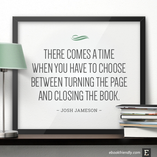 There comes a time when you have to choose between turning the page and closing the book. –Josh Jameson #book #quote
