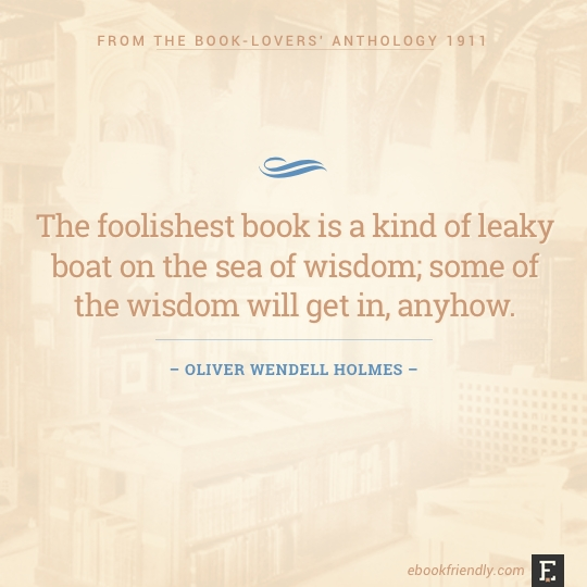The foolishest book is a kind of leaky boat on the sea of wisdom; some of the wisdom will get in, anyhow. – Oliver Wendell Holmes