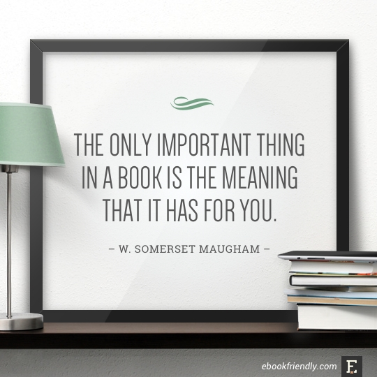 The only important thing in a book is the meaning that it has for you. –W. Somerset Maugham #book #quote