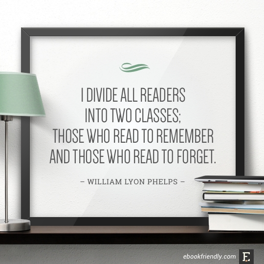 I divide all readers into two classes; those who read to remember and those who read to forget. –William Lyon Phelps