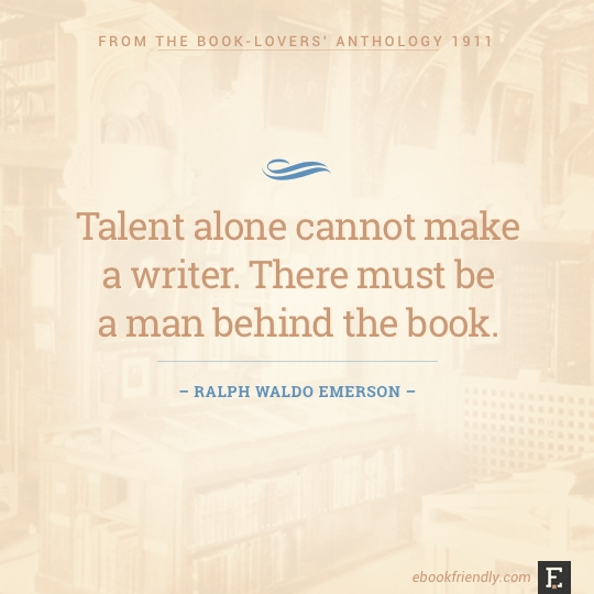 Talent alone cannot make a writer. There must be a man behind the book. –Ralph Waldo Emerson #book #quote